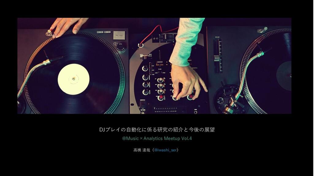 DJプレイの自動化に係る研究の紹介と今後の展望 @Music×Analytics Meetup...