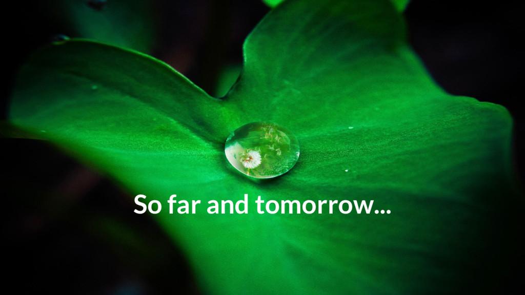 So far and tomorrow...