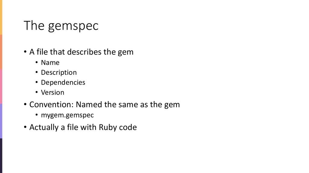 The gemspec • A file that describes the gem • N...