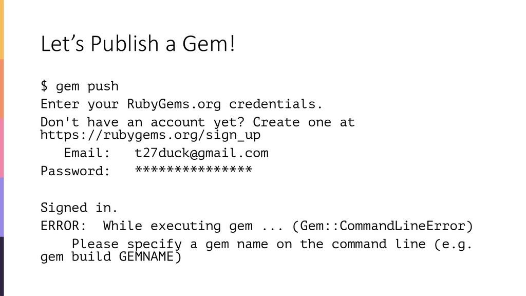 Let's Publish a Gem! $ gem push Enter your Ruby...