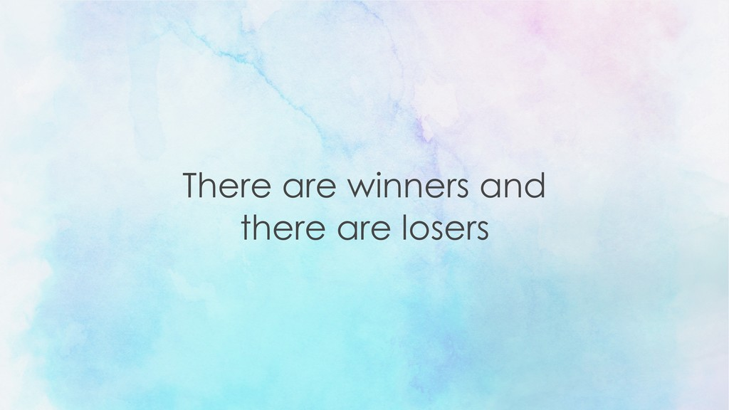 There are winners and  there are losers