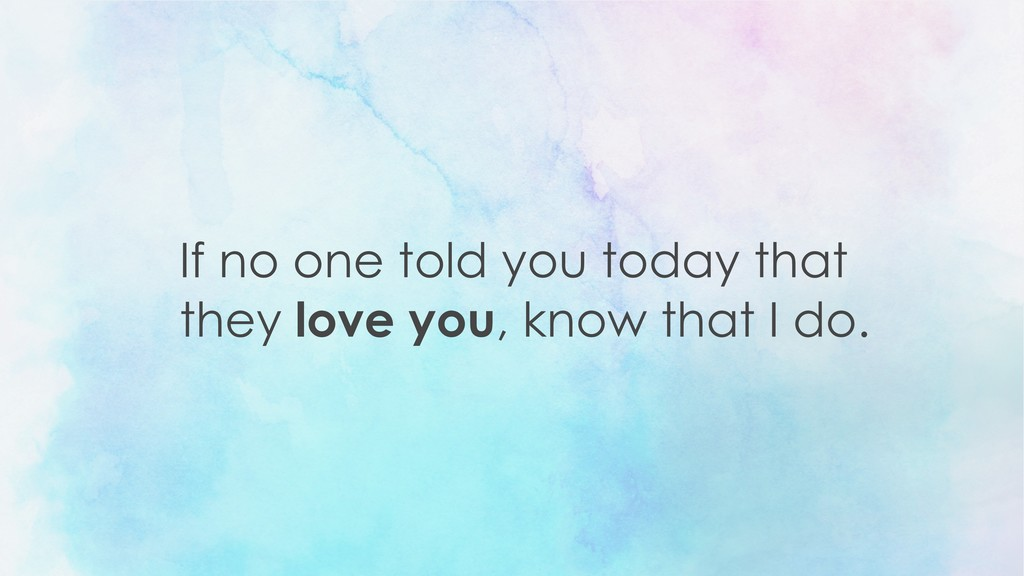 If no one told you today that they love you, kn...