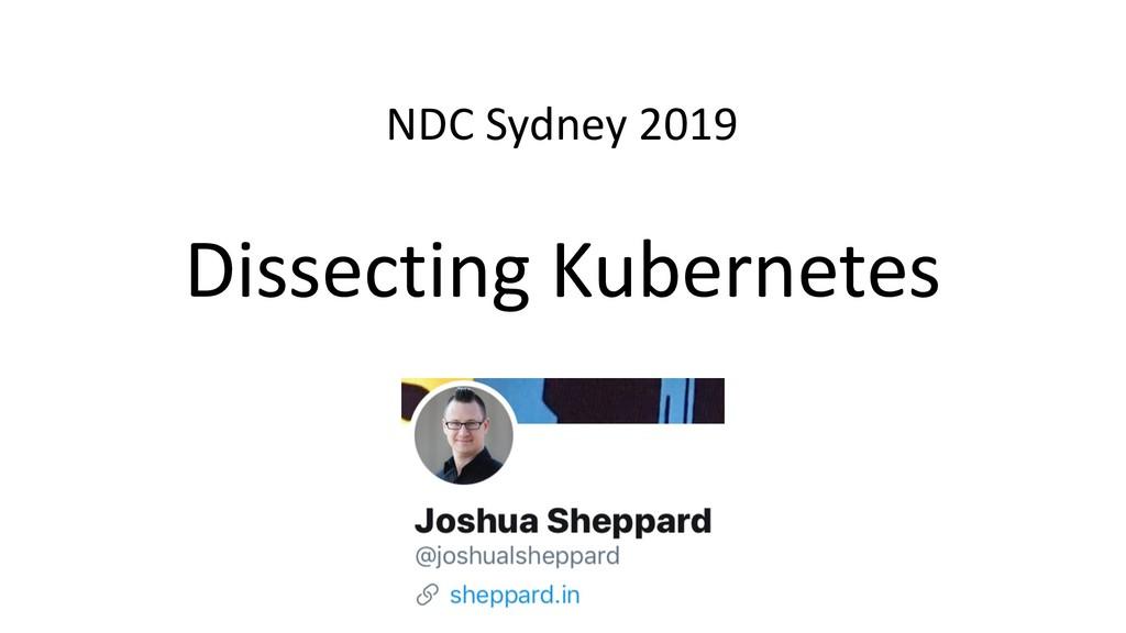 Dissecting Kubernetes NDC Sydney 2019