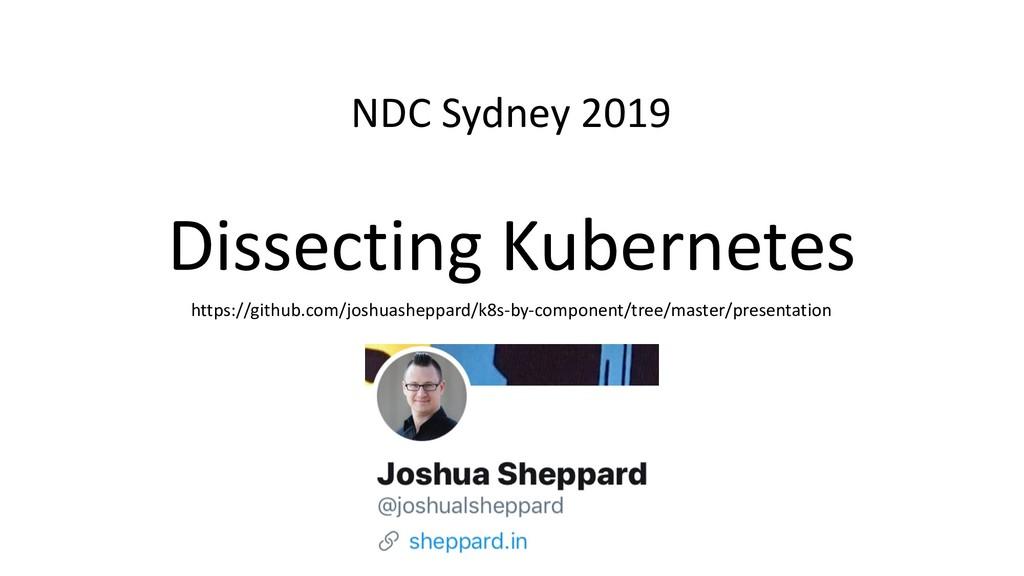 Dissecting Kubernetes NDC Sydney 2019 https://g...