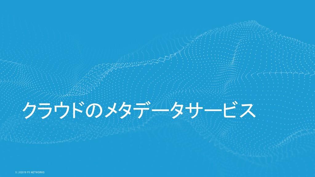   ©2019 F5 NETWORKS 5 クラウドのメタデータサービス