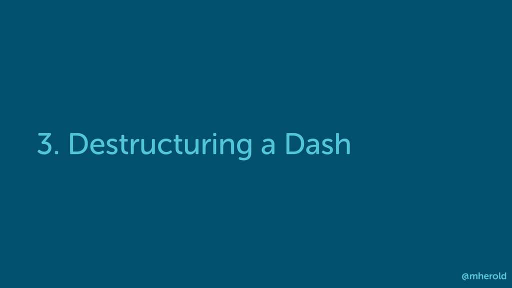 3. Destructuring a Dash @mherold