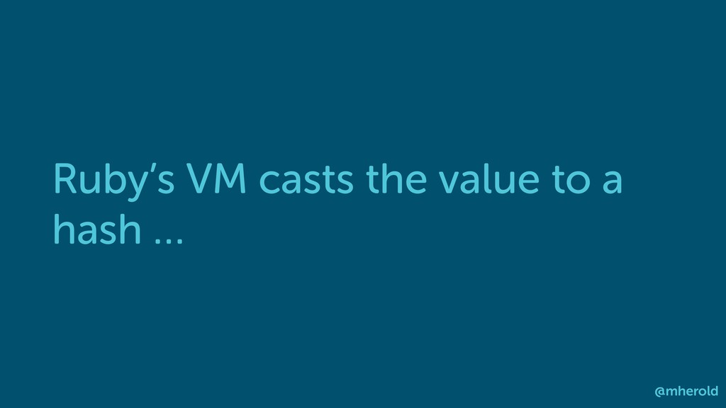 Ruby's VM casts the value to a hash … @mherold