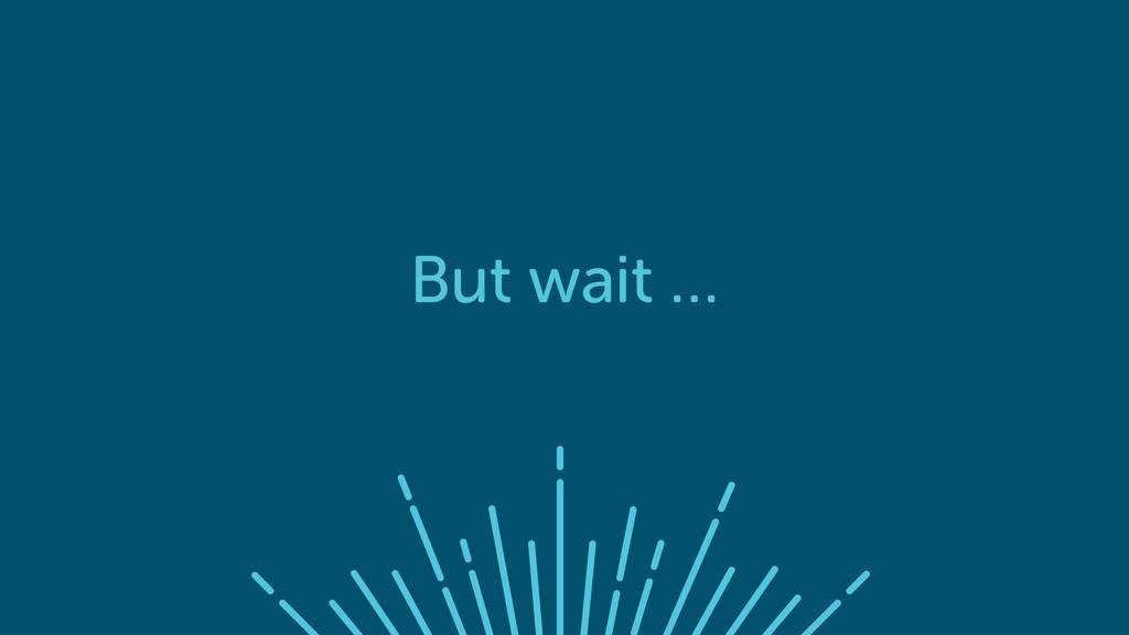 But wait …