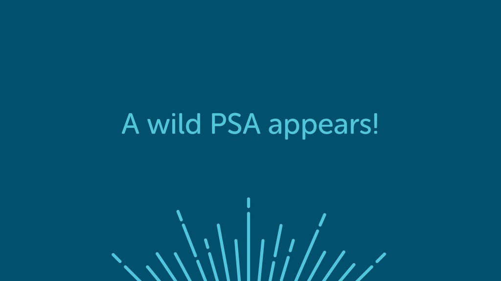 A wild PSA appears!
