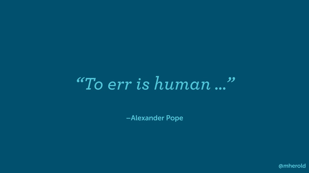 "–Alexander Pope ""To err is human …"" @mherold"