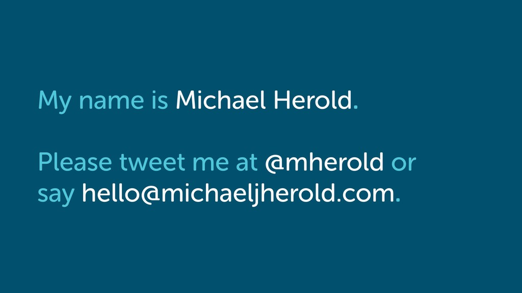 My name is Michael Herold. Please tweet me at @...