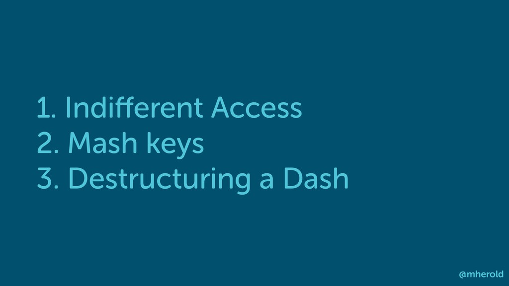 1. Indifferent Access 2. Mash keys 3. Destructur...