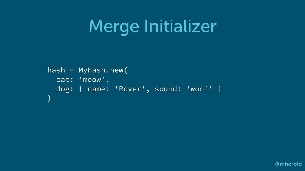 Merge Initializer @mherold hash = MyHash.new( c...