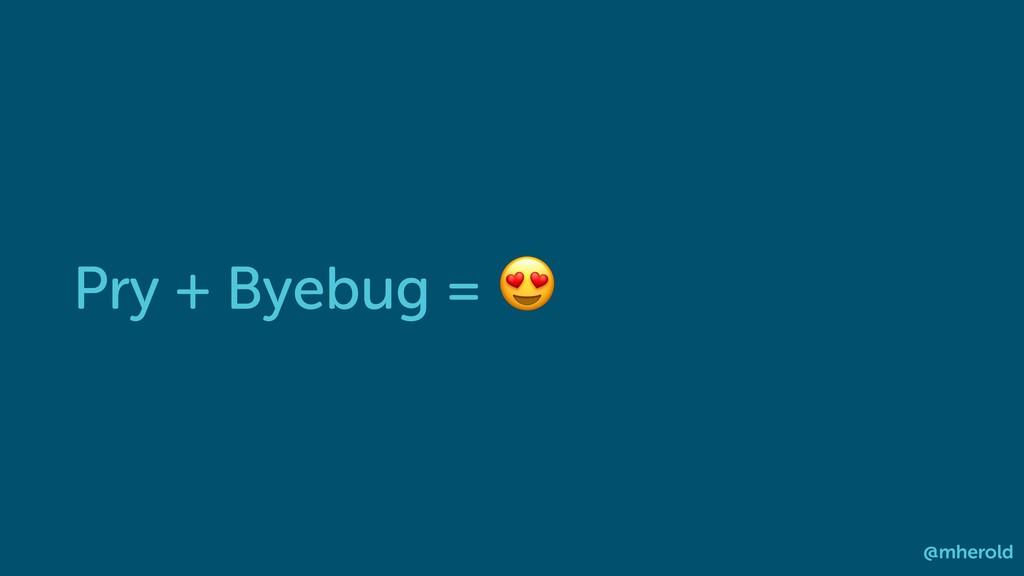 Pry + Byebug =  @mherold