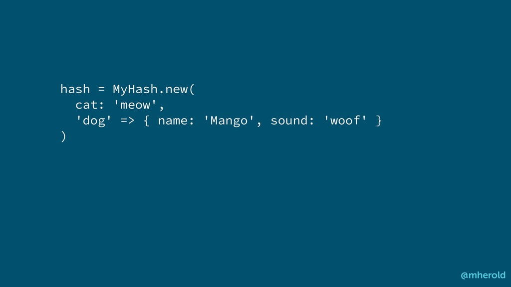 hash = MyHash.new( cat: 'meow', 'dog' => { name...