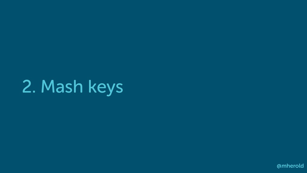 2. Mash keys @mherold