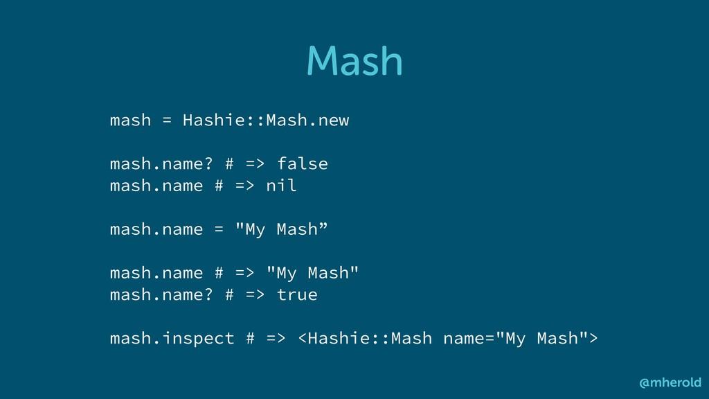 Mash @mherold mash = Hashie::Mash.new mash.name...