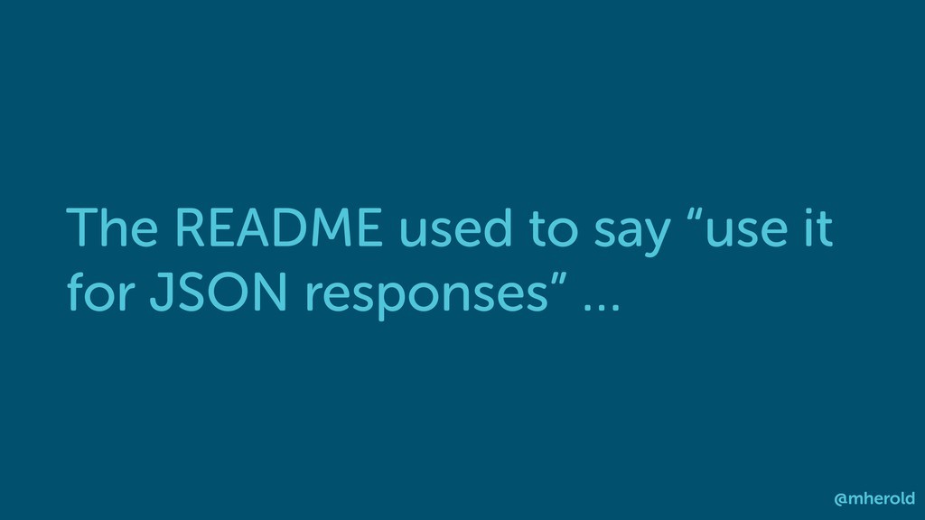 "The README used to say ""use it for JSON respons..."