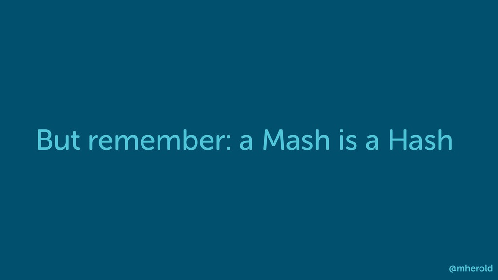 But remember: a Mash is a Hash @mherold