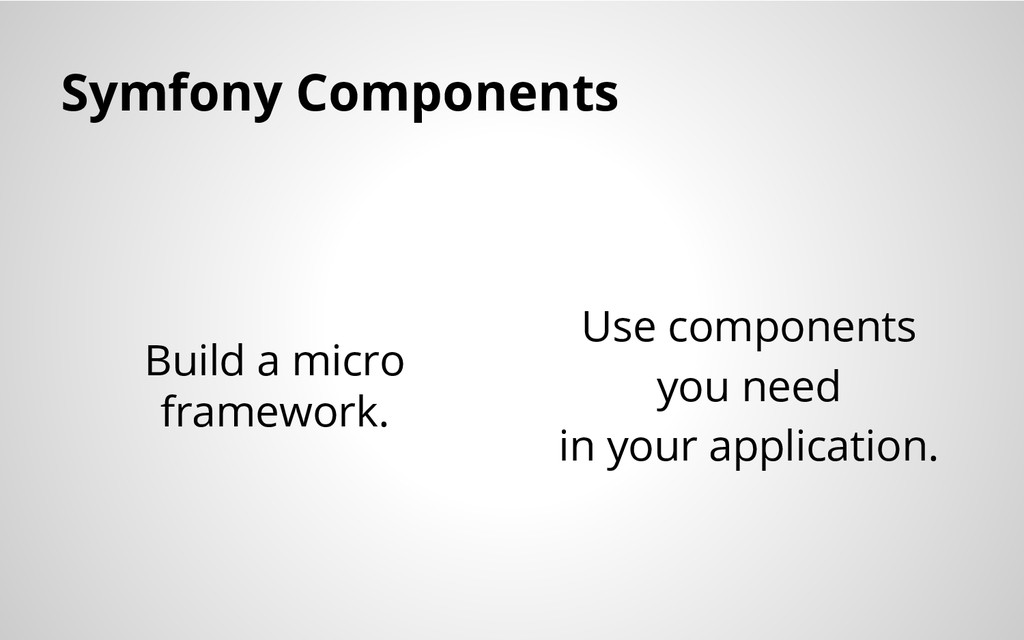 Symfony Components Build a micro framework. Use...