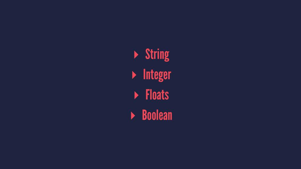 ▸ String ▸ Integer ▸ Floats ▸ Boolean