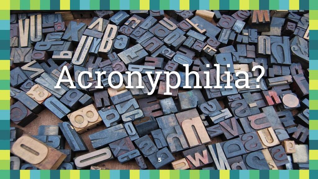 5 Acronyphilia?