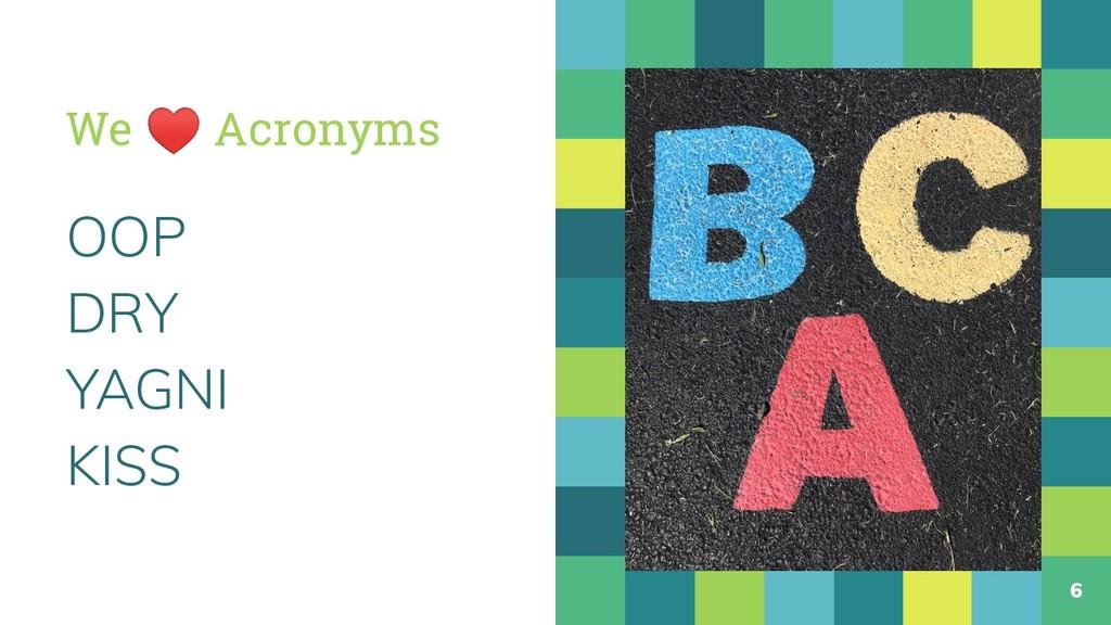 We ♥ Acronyms OOP DRY YAGNI KISS 6