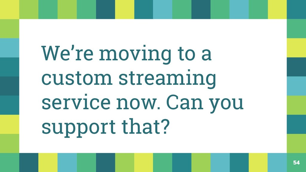54 We're moving to a custom streaming service n...