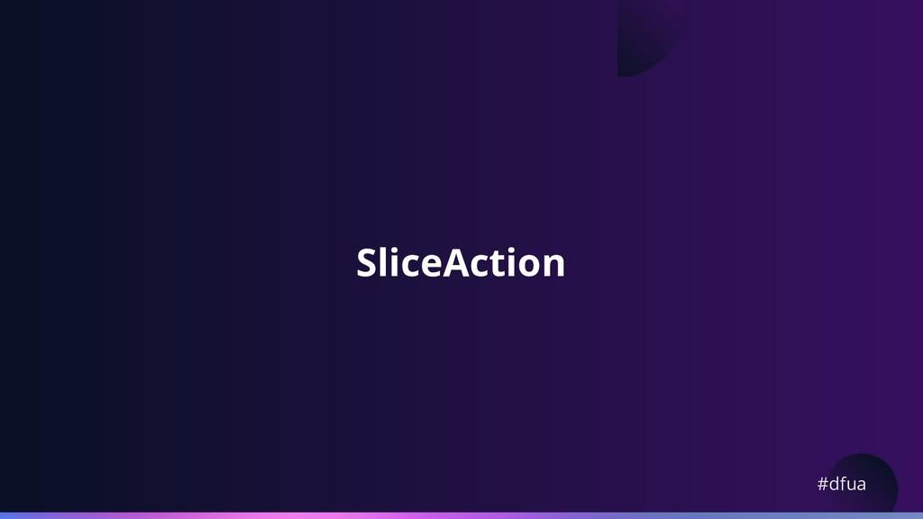 #dfua SliceAction