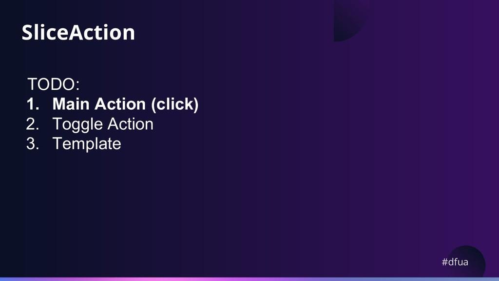 #dfua SliceAction TODO: 1. Main Action (click) ...