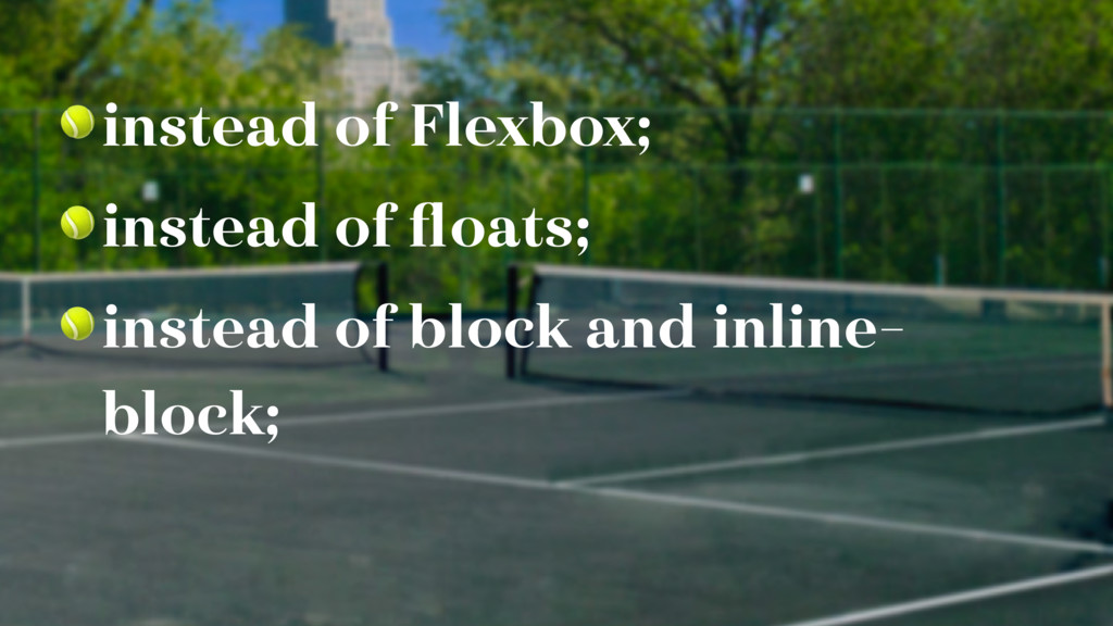 instead of Flexbox;  instead of floats;  instea...