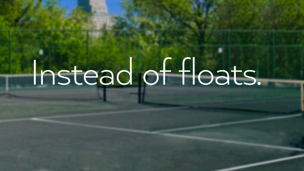 Instead of floats.