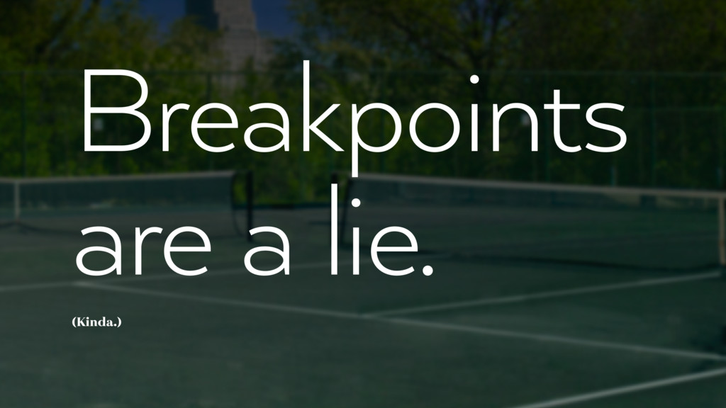 Breakpoints are a lie. (Kinda.)