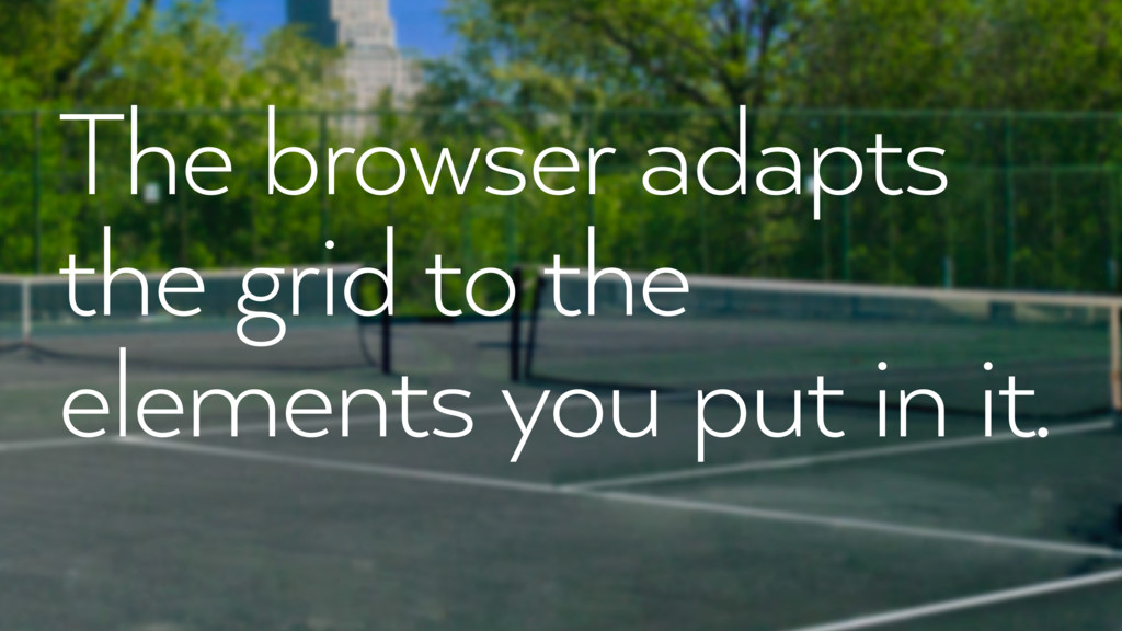 The browser adapts the grid to the elements you...