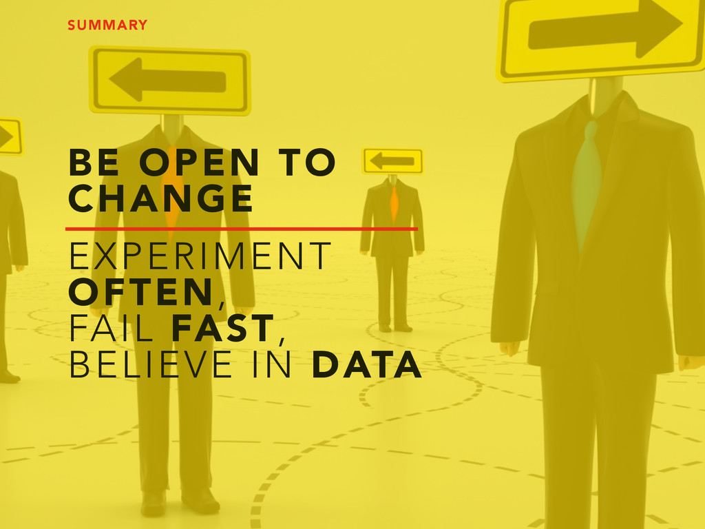 BE OPEN TO CHANGE EXPERIMENT OFTEN, FAIL FAST, ...