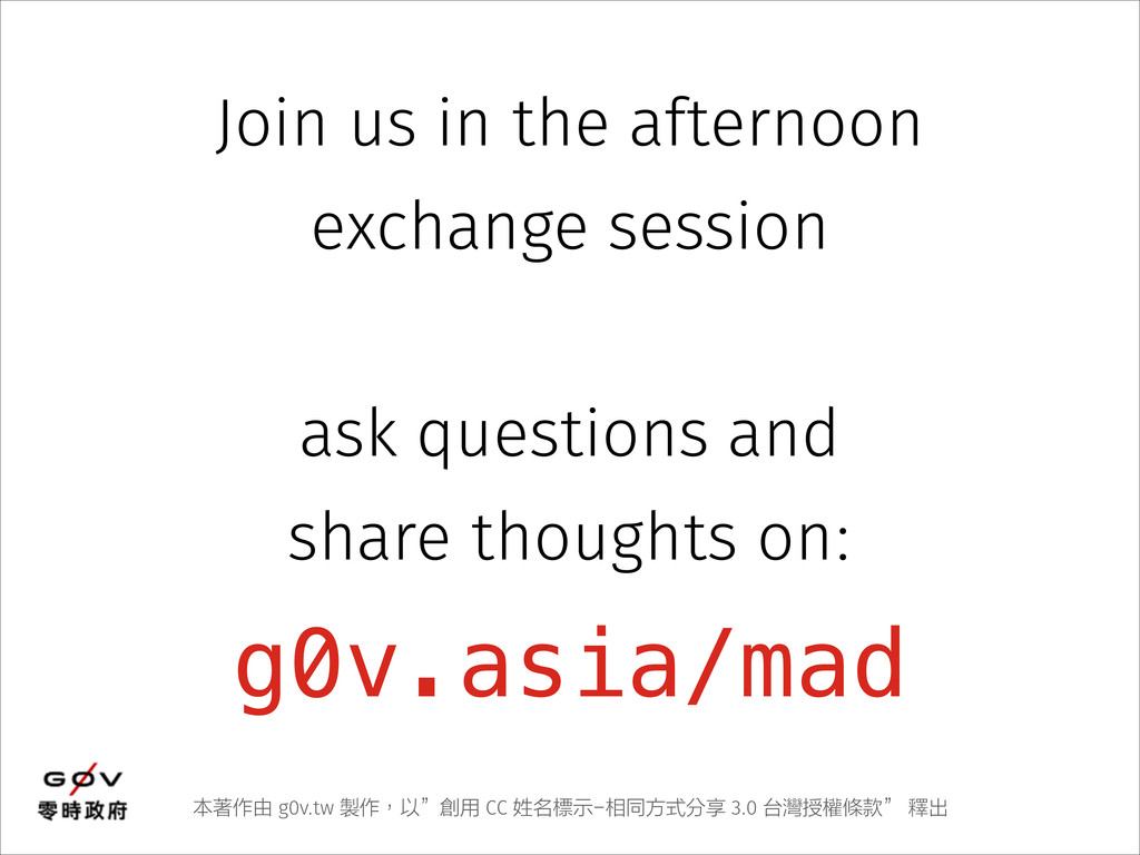 g0v.asia/mad Join us in the afternoon exchange ...