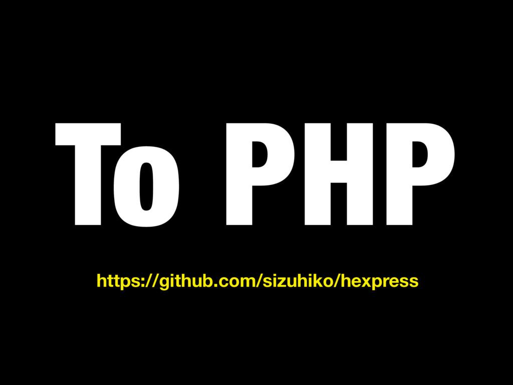 To PHP https://github.com/sizuhiko/hexpress