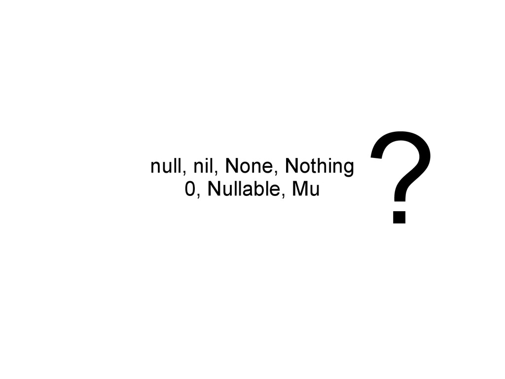 null, nil, None, Nothing 0, Nullable, Mu ?