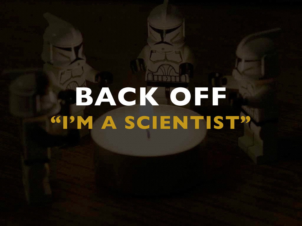 """BACK OFF  """"I'M A SCIENTIST"""""""