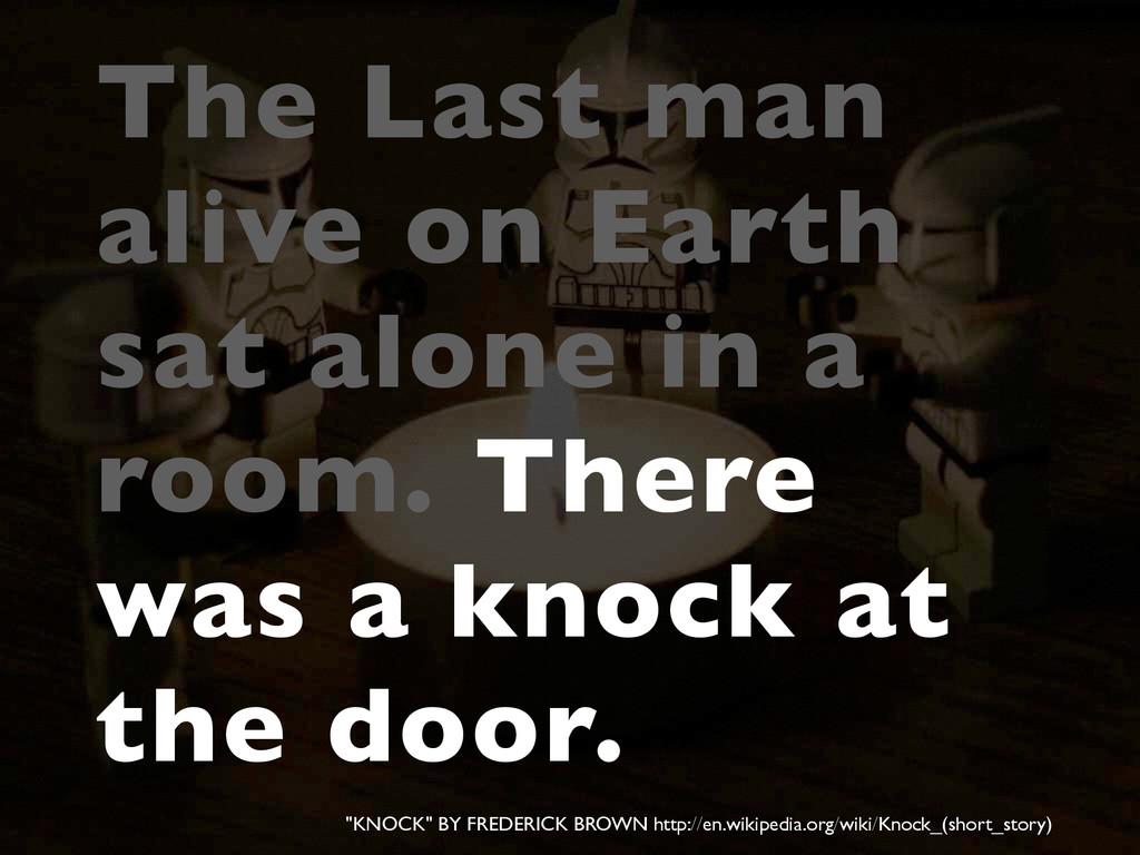 The Last man alive on Earth sat alone in a room...