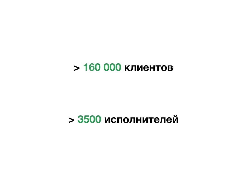 > 160 000 клиентов > 3500 исполнителей
