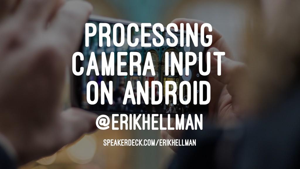 PROCESSING CAMERA INPUT ON ANDROID @ERIKHELLMAN...