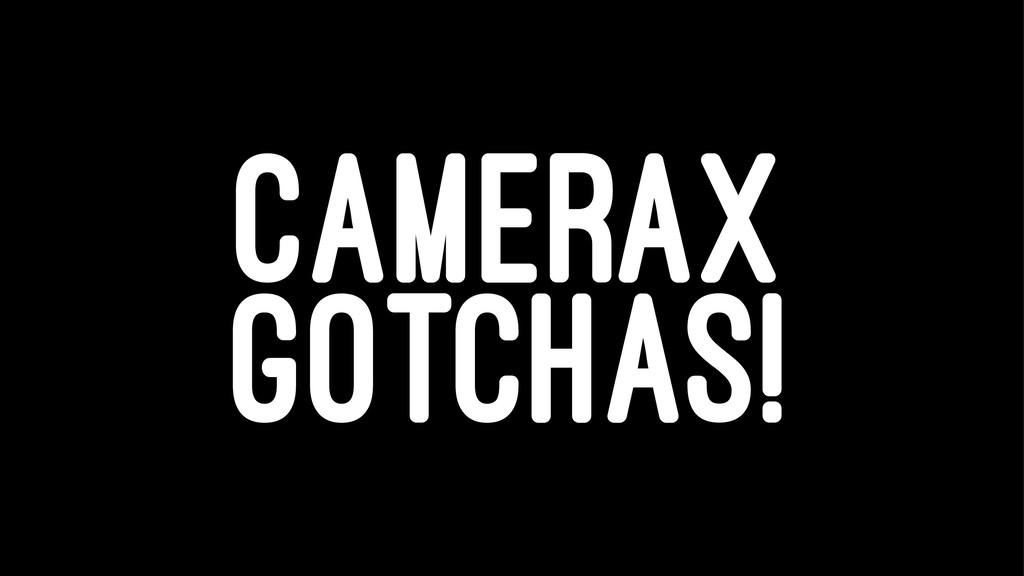 CAMERAX GOTCHAS!
