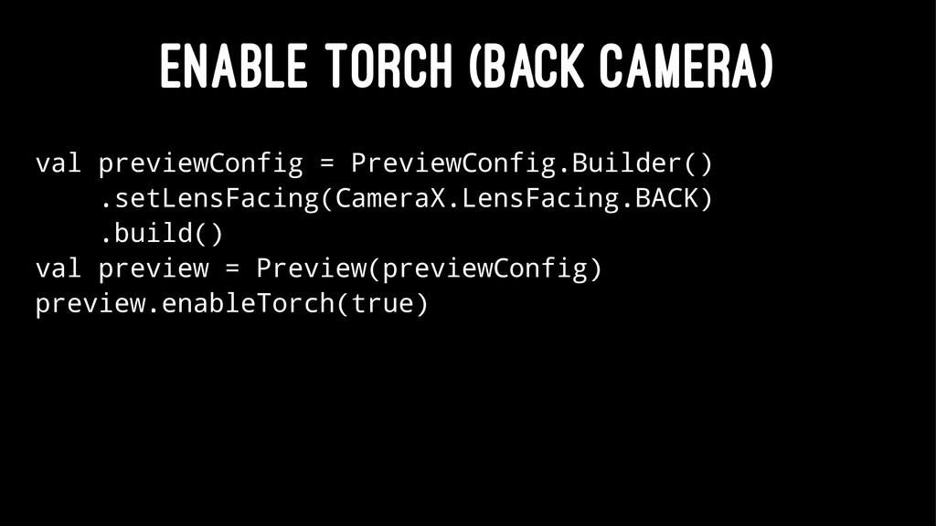 ENABLE TORCH (BACK CAMERA) val previewConfig = ...