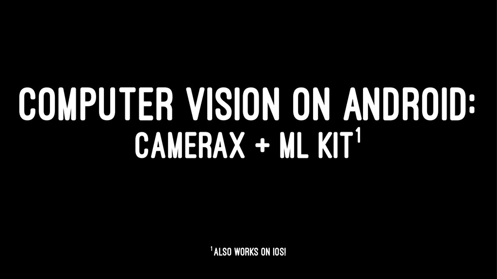 COMPUTER VISION ON ANDROID: CAMERAX + ML KIT1 1...