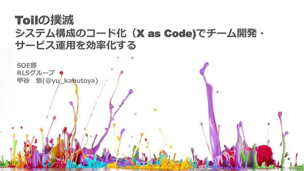 Toilの撲滅 システム構成のコード化(X as Code)でチーム開発・ サービス運用を効率...