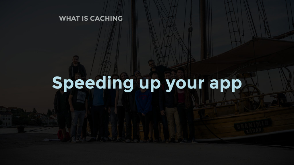 WHAT IS CACHING Speeding up your app