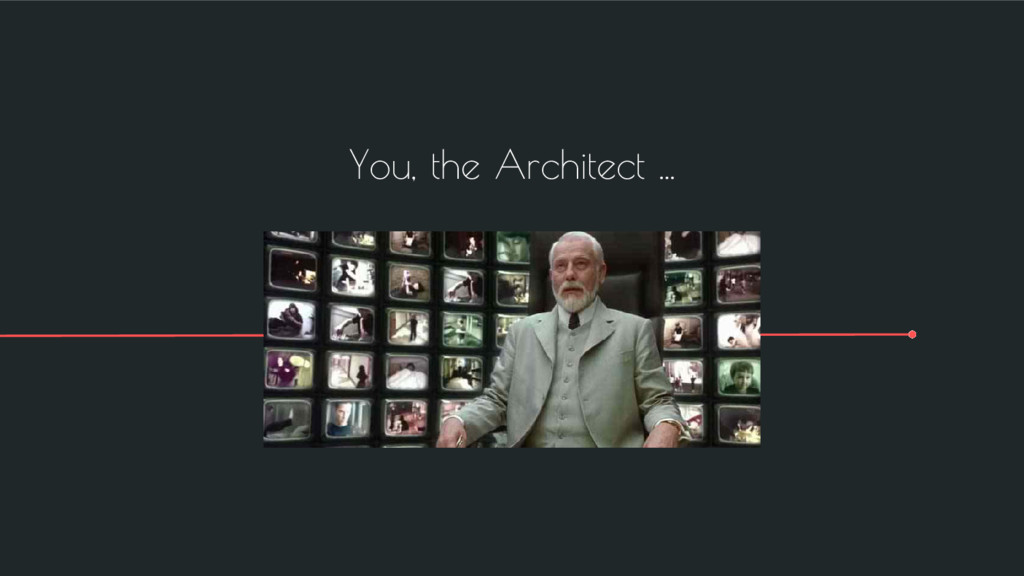 You, the Architect ...
