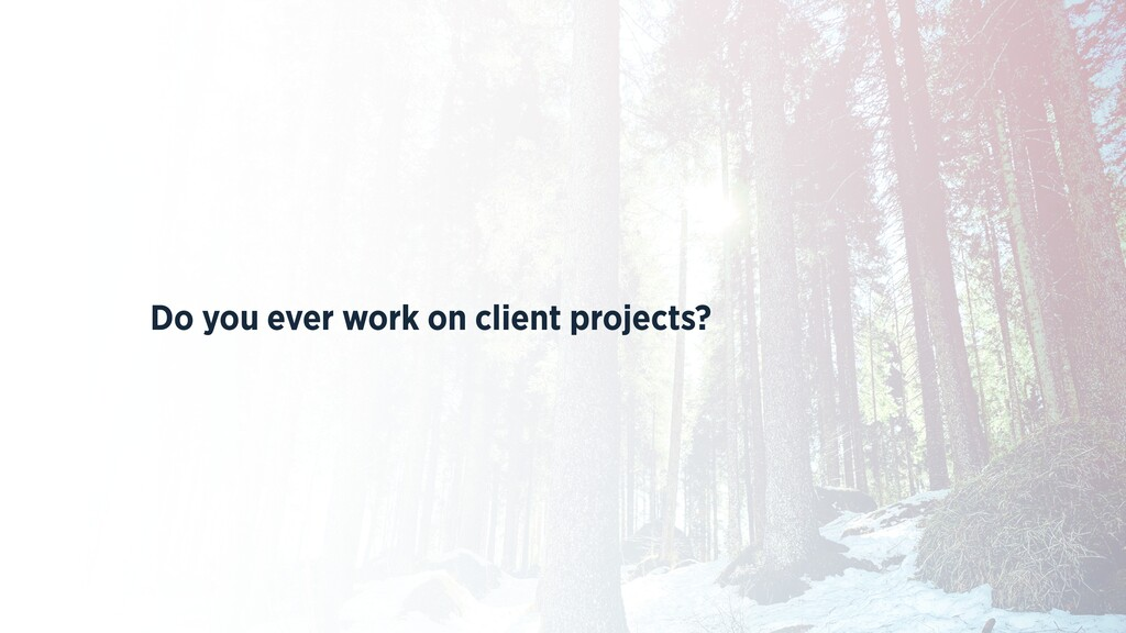 Do you ever work on client projects?