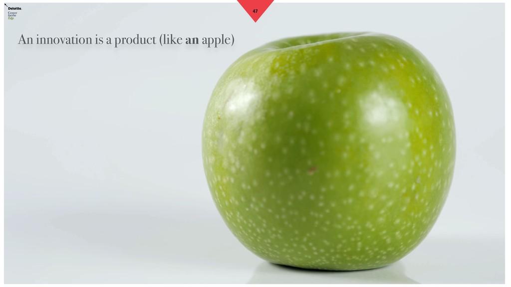 47 An innovation is a product (like an apple)